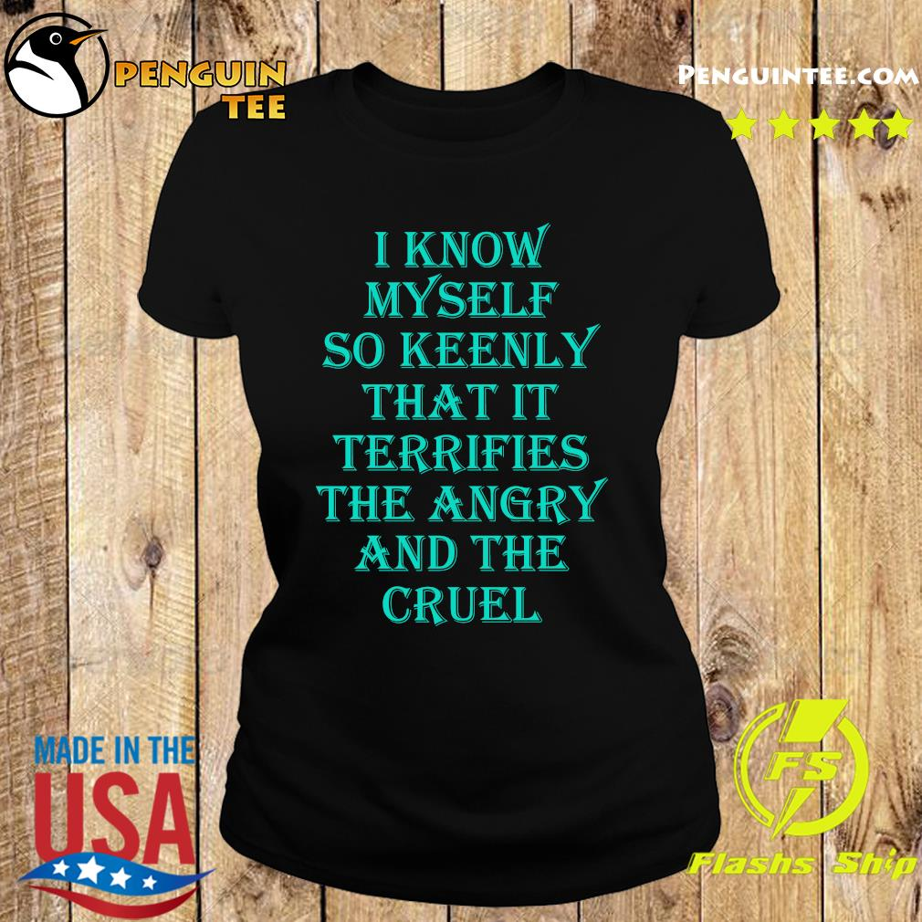 I know myself so keenly that it terrifies the angry and the cruel s Ladies tee