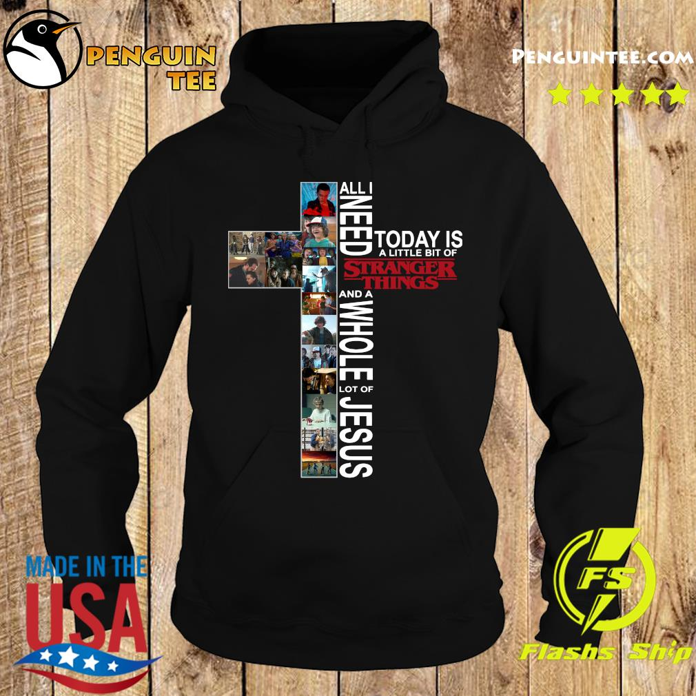 All Need Today Is A Little Bit Of Stranger Things And Whole Lot Of Jesus Shirt Hoodie