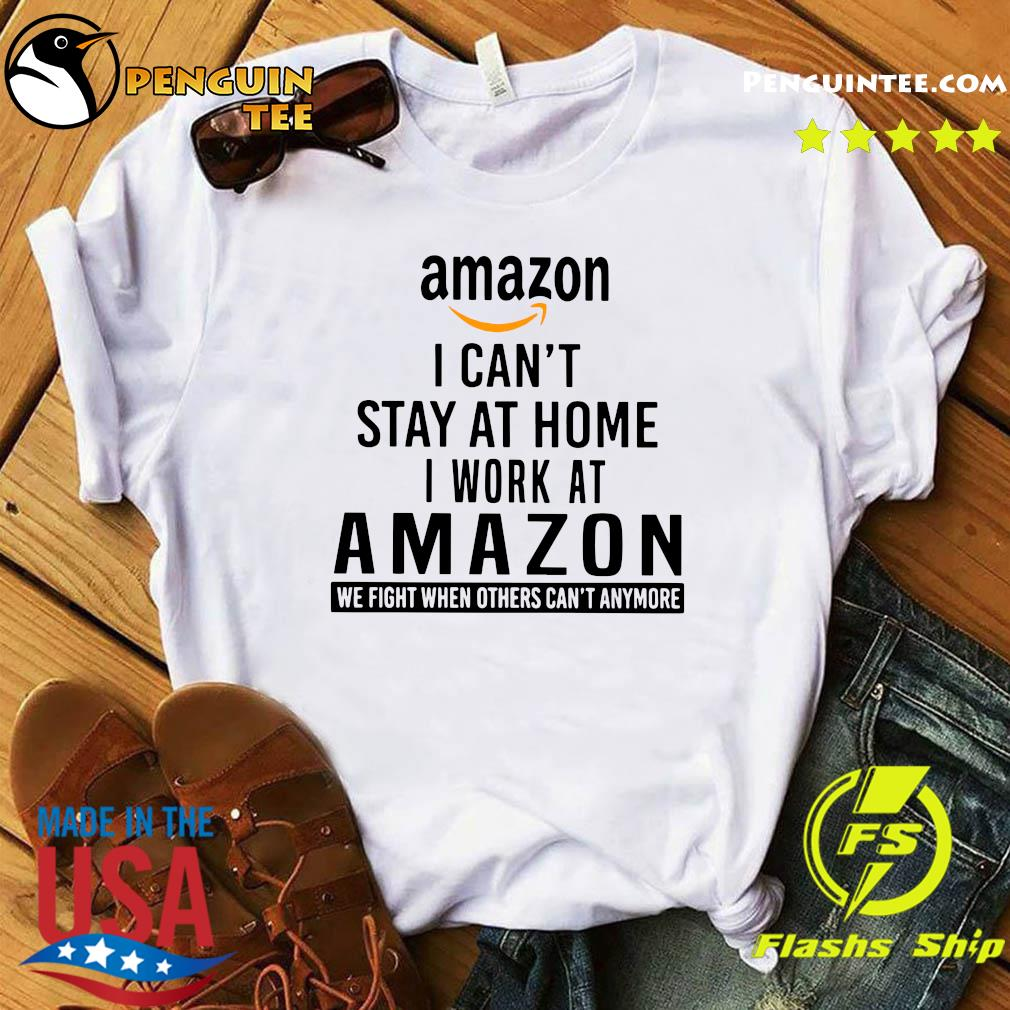 Amazon I Can't Stay At Home I Work At Amazon We Fight When Others Can't Anymore Shirt