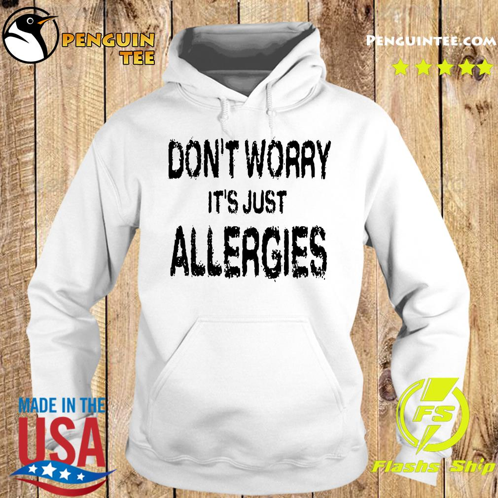 Don't Worry It's Just Allergies Shirt Hoodie