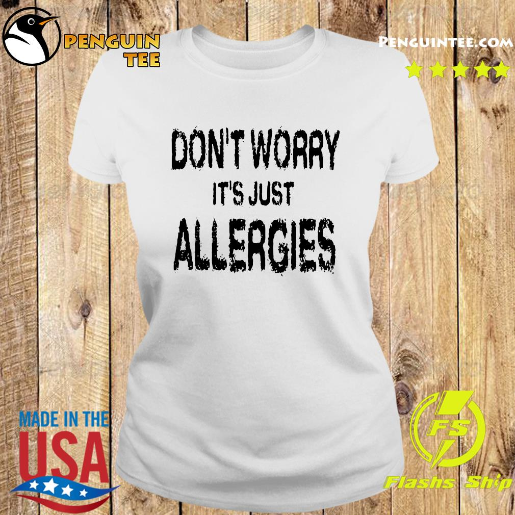 Don't Worry It's Just Allergies Shirt Ladies tee