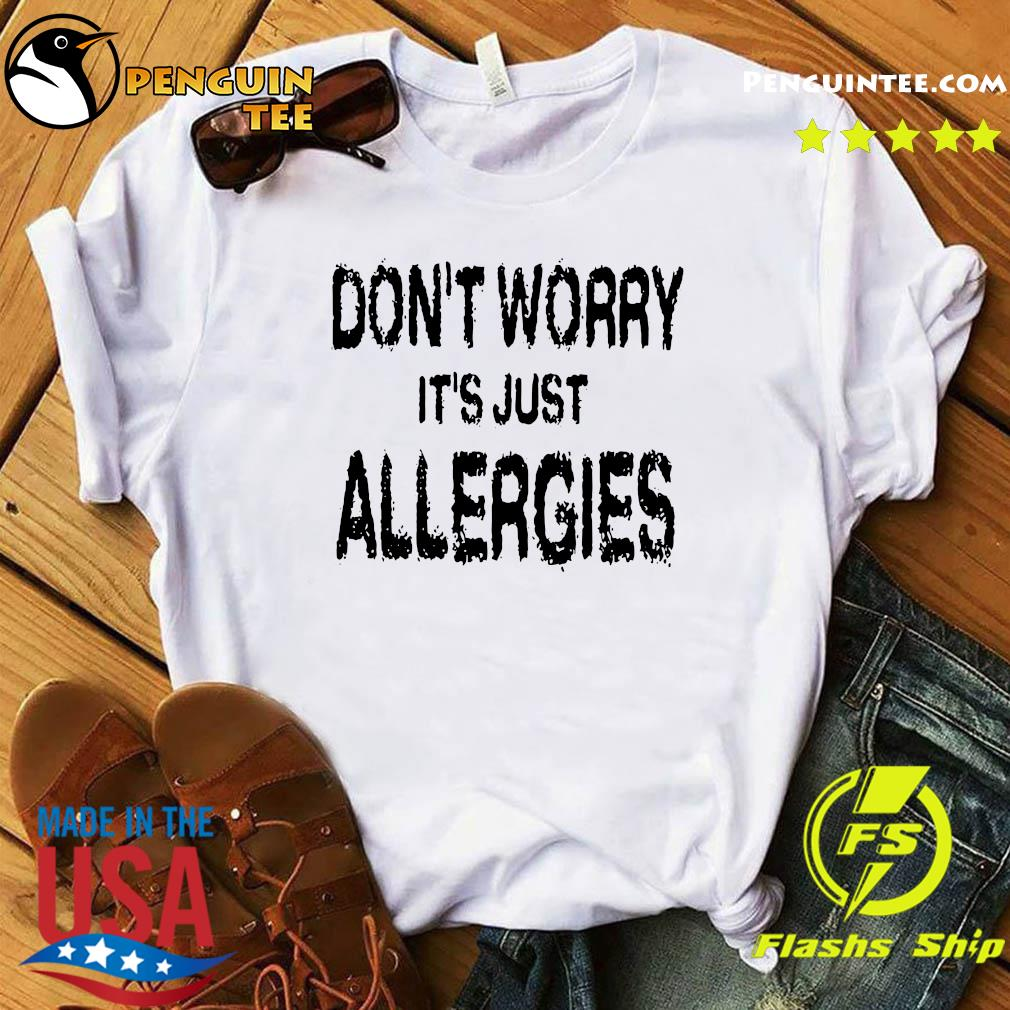 Don't Worry It's Just Allergies Shirt