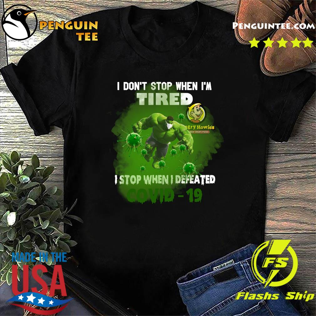 Hulk Hungry Howie's Pizza I don't stop when I'm tired I stop when I defeated covid19 shirt