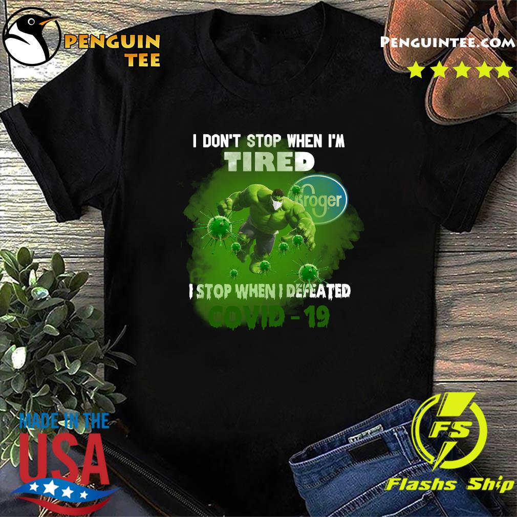 Hulk Kroger I don't stop when I'm tired I stop when I defeated covid19 shirt