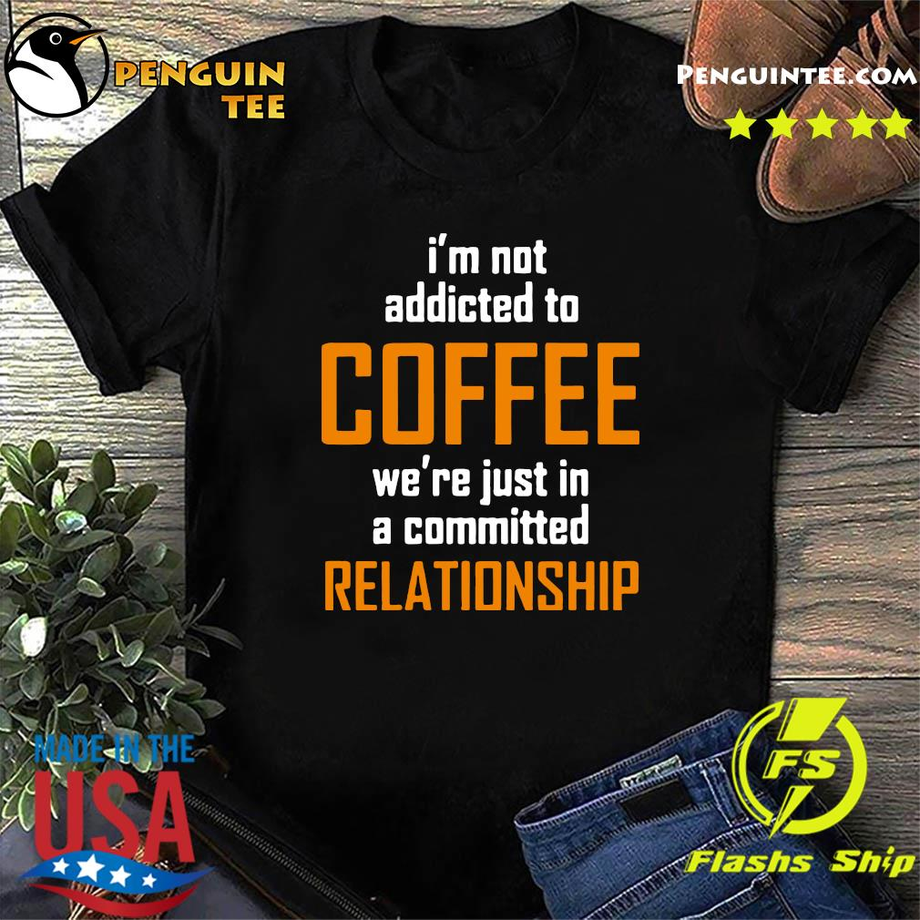I'm Not Addicted To Coffee We're Just In A Committed Relationship Shirt
