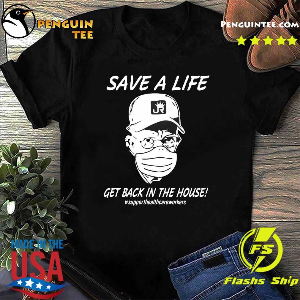 Save A Life Get Back In The House Support Health Care Workers Shirt