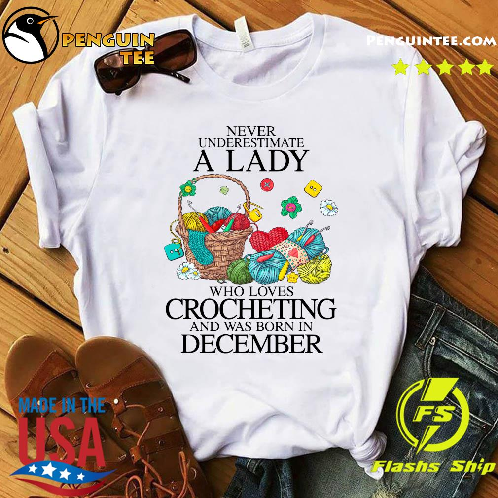 Never Underestimate A Lady Who Loves Crocheting And Was Born In December Shirt