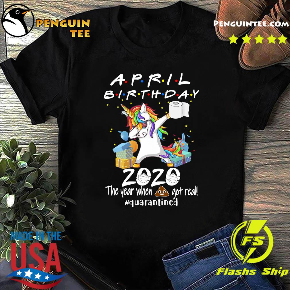 Unicorn April Birthday 2020 The Year When Shit Got Real Quarantined Shirt