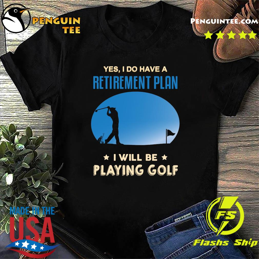Yes I Do Have A Retirement Plan I Will Be Playing Golf Shirt