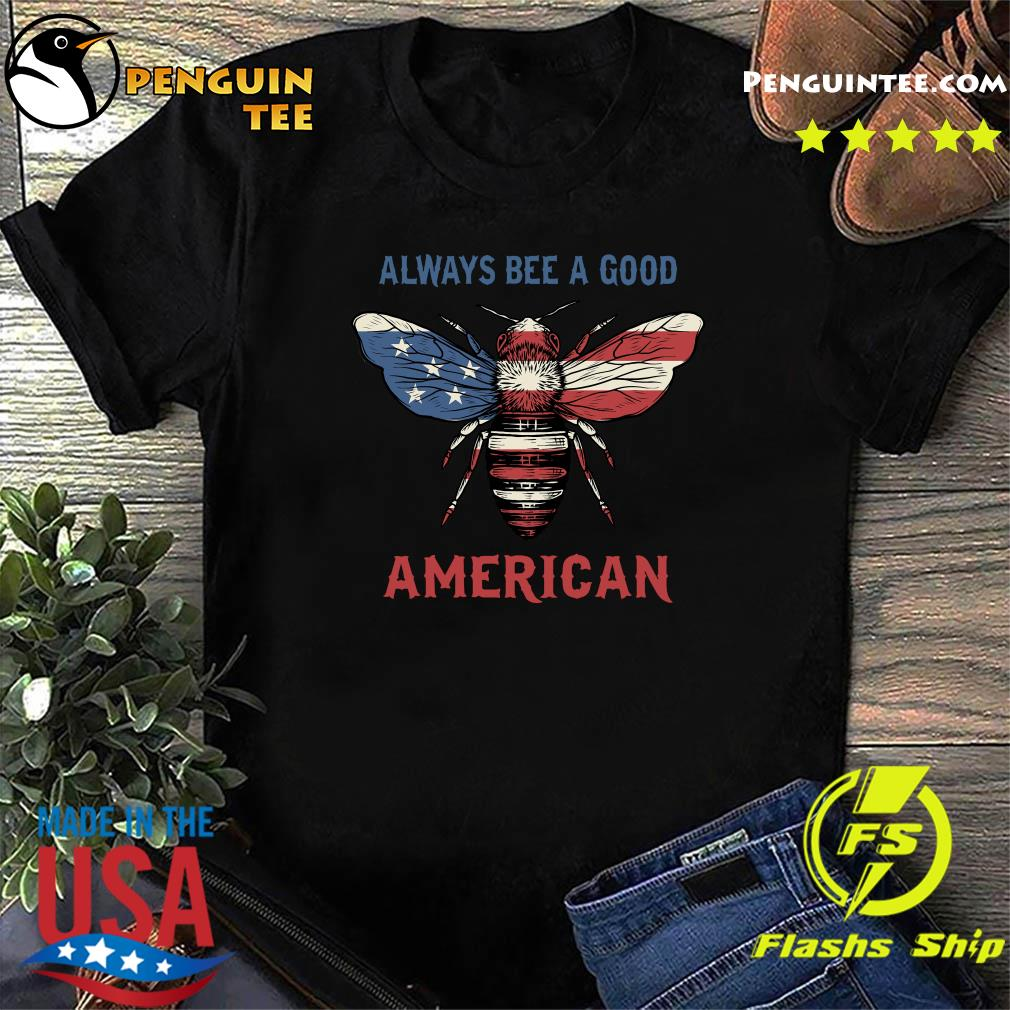 Always Bee A Good American Flag Independence Day Shirt