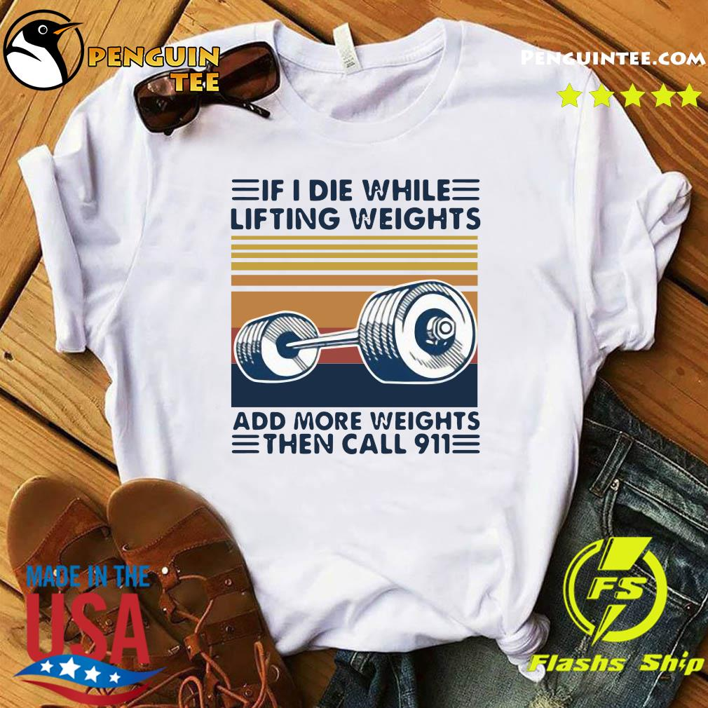 If I Die While Lifting Weights Add More Weights Then Call 911 Vintage Shirt