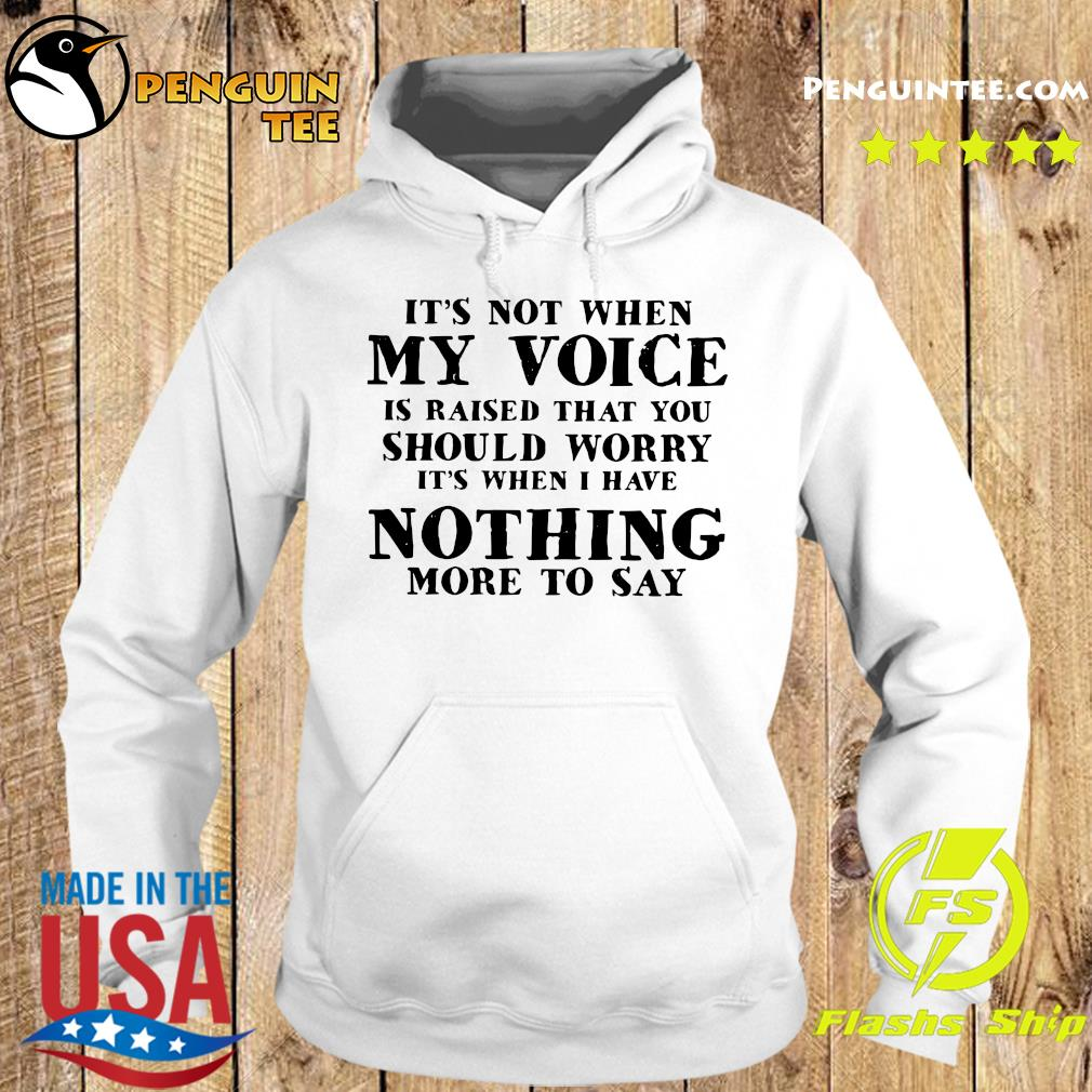 It's Not When My Voice Is Raised That You Should Worry It's When I Have Nothing More To Say Shirt Hoodie