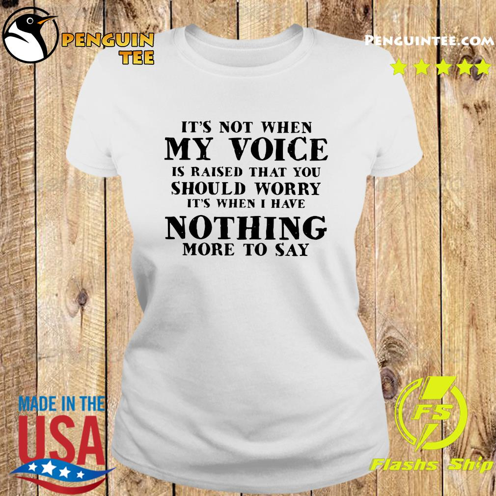 It's Not When My Voice Is Raised That You Should Worry It's When I Have Nothing More To Say Shirt Ladies tee