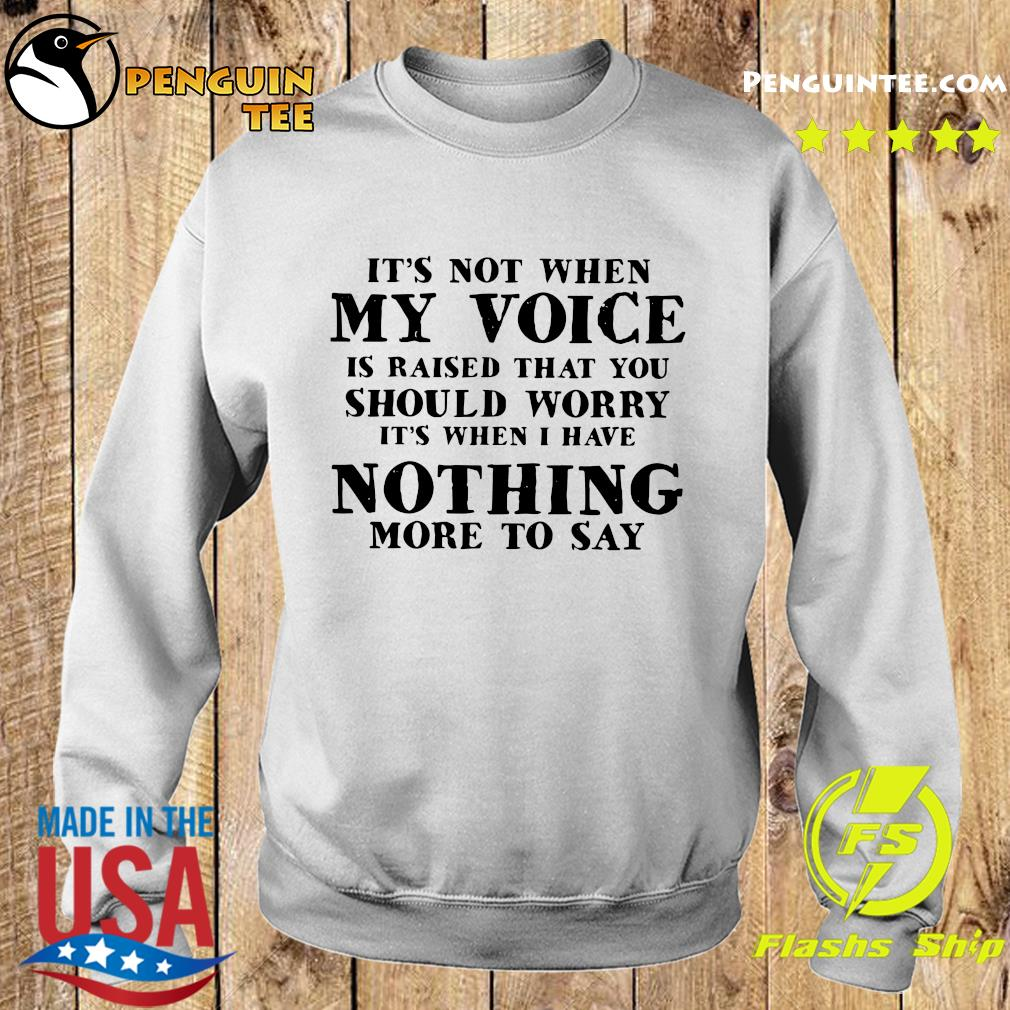 It's Not When My Voice Is Raised That You Should Worry It's When I Have Nothing More To Say Shirt Sweater
