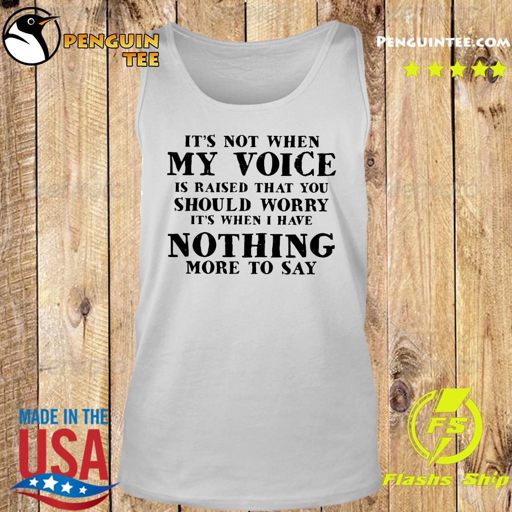 It's Not When My Voice Is Raised That You Should Worry It's When I Have Nothing More To Say Shirt Tank top